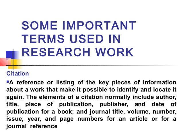 SOME IMPORTANT TERMS USED IN RESEARCH WORK Citation A reference or listing of the key pieces of information about a work ...
