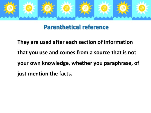 Parenthetical reference They are used after each section of information  that you use and comes from a source that is not ...