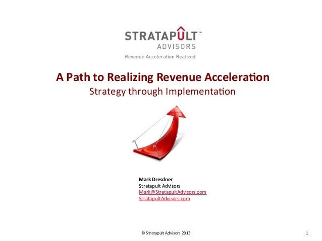 1  ©  Stratapult  Advisors  2013         A  Path  to  Realizing  Revenue  Accelera3on   Strategy...