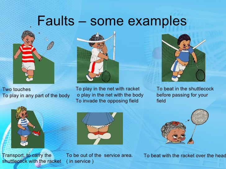 faults in badminton Badminton study guide history badminton evolved from a similar game called battledore played in fifth-century bc china during the 17th century, the game was played in india and there it was known as poona fault - a violation of the rules birdie - shuttlecock.