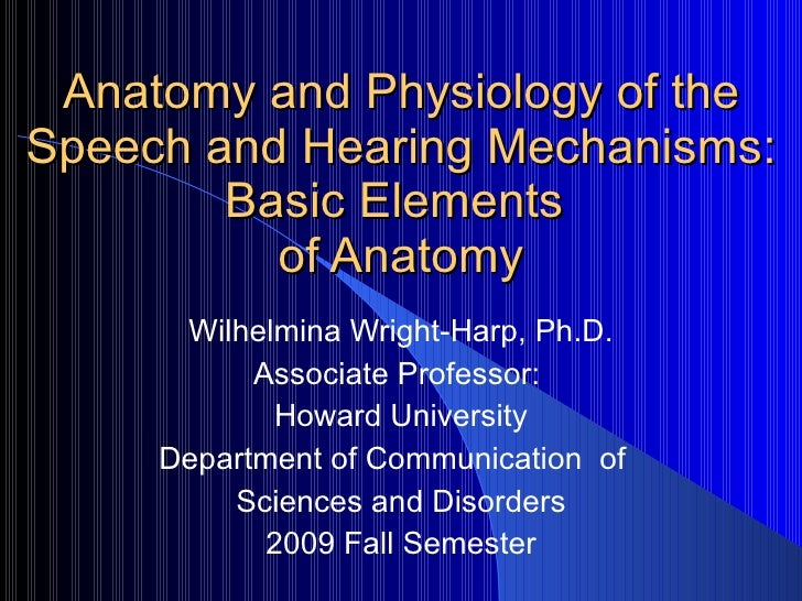 Anatomy and Physiology of the Speech and Hearing Mechanisms: Basic Elements  of Anatomy Wilhelmina Wright-Harp, Ph.D. Asso...