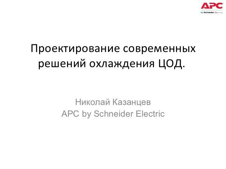 Проектирование современных решений охлаждения ЦОД.  Николай Казанцев APC by Schneider Electric