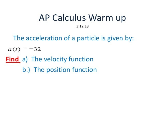 AP Calculus Warm up 3.12.13  The acceleration of a particle is given by: a (t )  32  Find a) The velocity function b.) The...