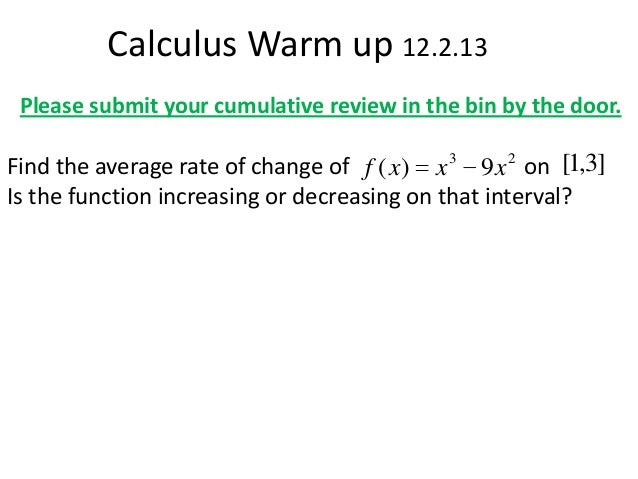 Calculus Warm up 12.2.13 Please submit your cumulative review in the bin by the door.  Find the average rate of change of ...