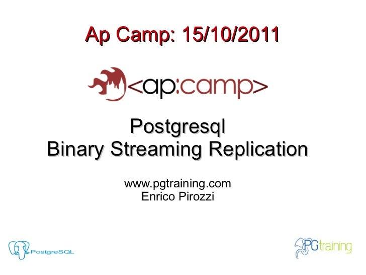 Ap Camp: 15/10/2011         PostgresqlBinary Streaming Replication        www.pgtraining.com          Enrico Pirozzi