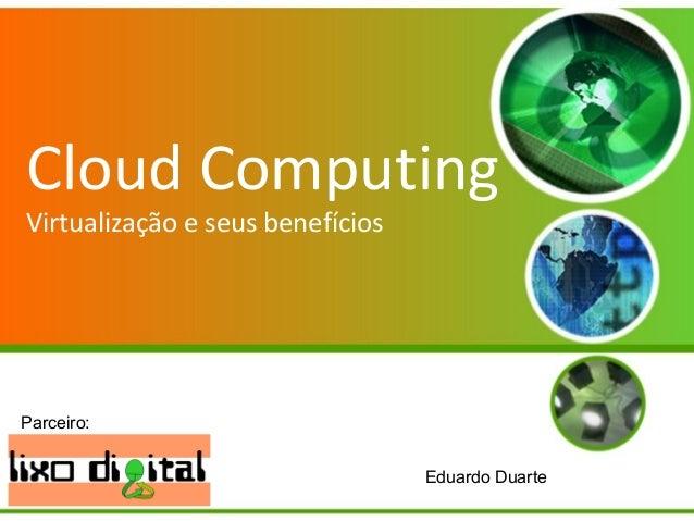 Cloud Computing Virtualização e seus benefícios A Virtualização e seus benefícios. Eduardo Duarte Parceiro: