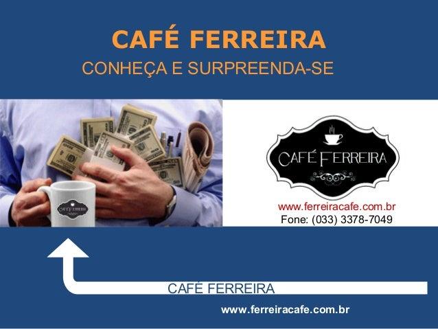 CAFÉ FERREIRA CAFÉ FERREIRA www.ferreiracafe.com.br CONHEÇA E SURPREENDA-SE www.ferreiracafe.com.br Fone: (033) 3378-7049