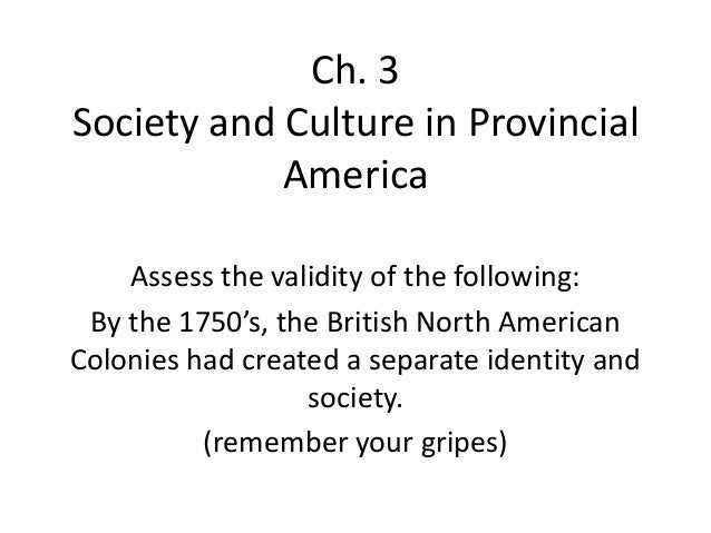 Ch. 3 Society and Culture in Provincial America Assess the validity of the following: By the 1750's, the British North Ame...