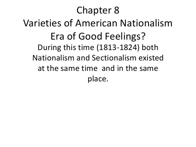 Chapter 8 Varieties of American Nationalism Era of Good Feelings? During this time (1813-1824) both Nationalism and Sectio...