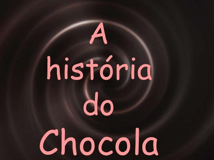 A  história do CHOCOLATE<br />A  história do Chocolate<br />