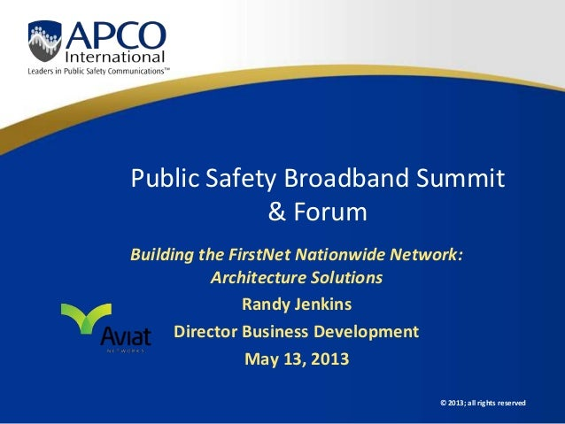 © 2013; all rights reservedPublic Safety Broadband Summit& ForumBuilding the FirstNet Nationwide Network:Architecture Solu...