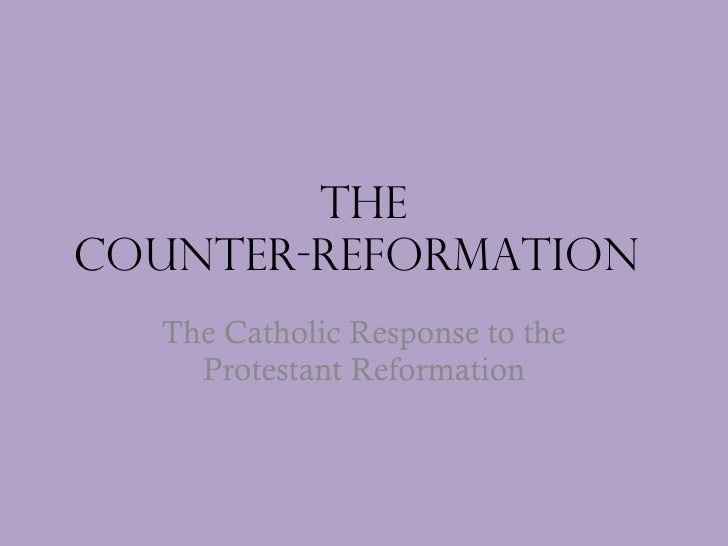 The Counter-reformation  The Catholic Response to the Protestant Reformation