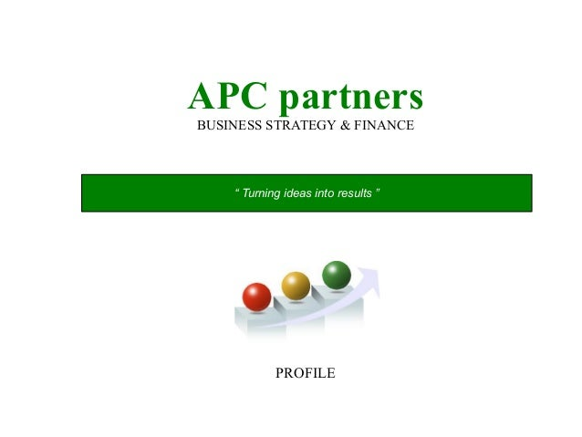 "APC partnersBUSINESS STRATEGY & FINANCEPROFILE"" Turning ideas into results """