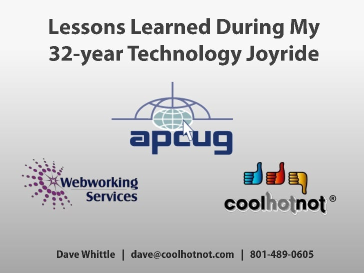 Lessons Learned During My <br />32-year Technology Joyride<br />www.apcug.net<br />www.CoolHotNot.com<br />®<br />Dave Whi...