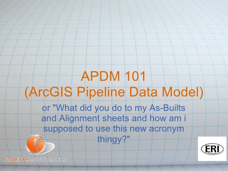 "APDM 101(ArcGIS Pipeline Data Model)  or ""What did you do to my As-Builts  and Alignment sheets and how am i  supposed to ..."