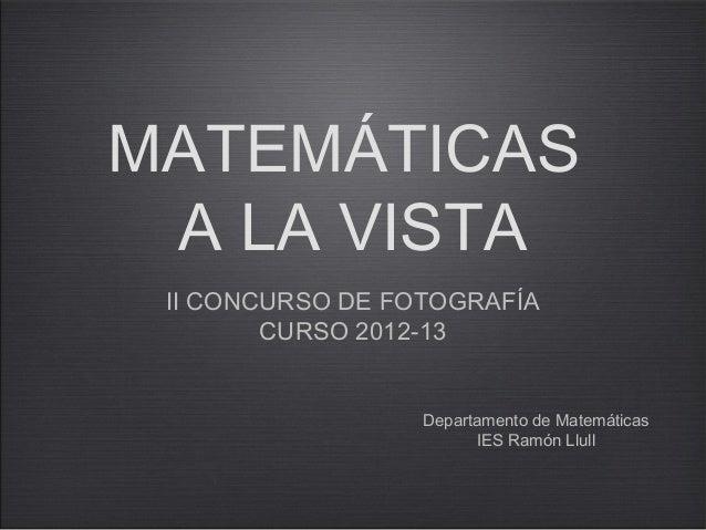MATEMÁTICASA LA VISTAII CONCURSO DE FOTOGRAFÍACURSO 2012-13Departamento de MatemáticasIES Ramón Llull