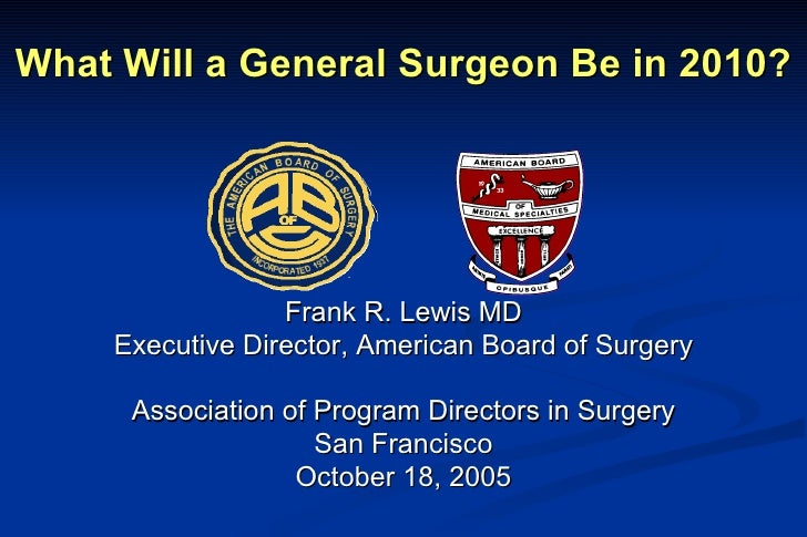 What Will a General Surgeon Be in 2010? Frank R. Lewis MD Executive Director, American Board of Surgery Association of Pro...