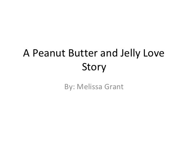 A Peanut Butter and Jelly Love           Story        By: Melissa Grant