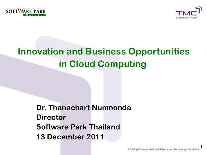 Innovation and Business Opportunities         in Cloud Computing   Dr. Thanachart Numnonda   Director   Software Park Thai...