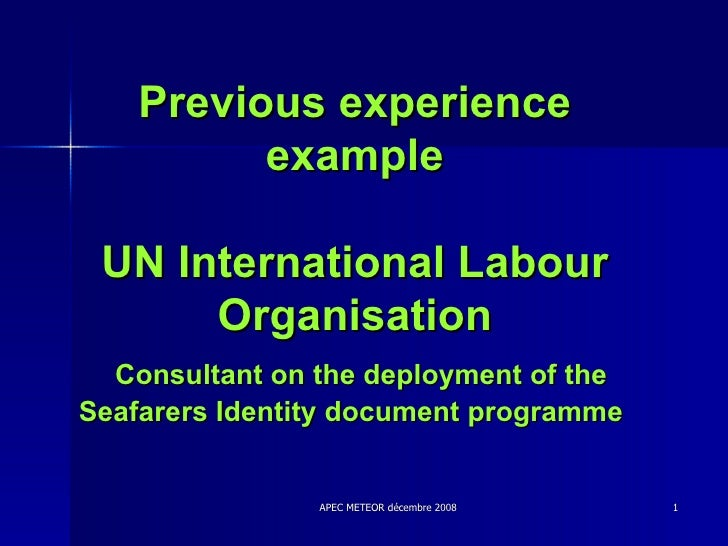 Previous experience example UN International Labour Organisation   Consultant on the deployment of the Seafarers Identity ...
