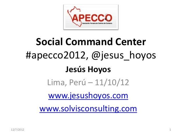 Social Command Center            #apecco2012, @jesus_hoyos                   Jesús Hoyos               Lima, Perú – 11/10/...