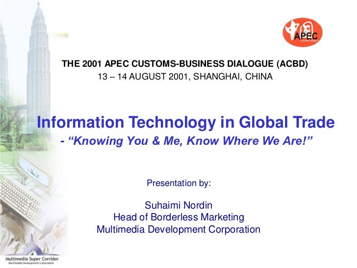 THE 2001 APEC CUSTOMS-BUSINESS DIALOGUE (ACBD)          13 – 14 AUGUST 2001, SHANGHAI, CHINAInformation Technology in Glob...