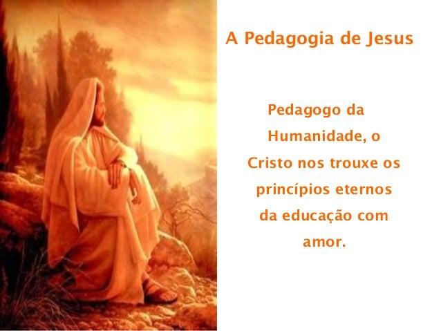 A Pedagogia de Jesus    Pedagogo da    Humanidade, o  Cristo nos trouxe os   princípios eternos   da educação com         ...