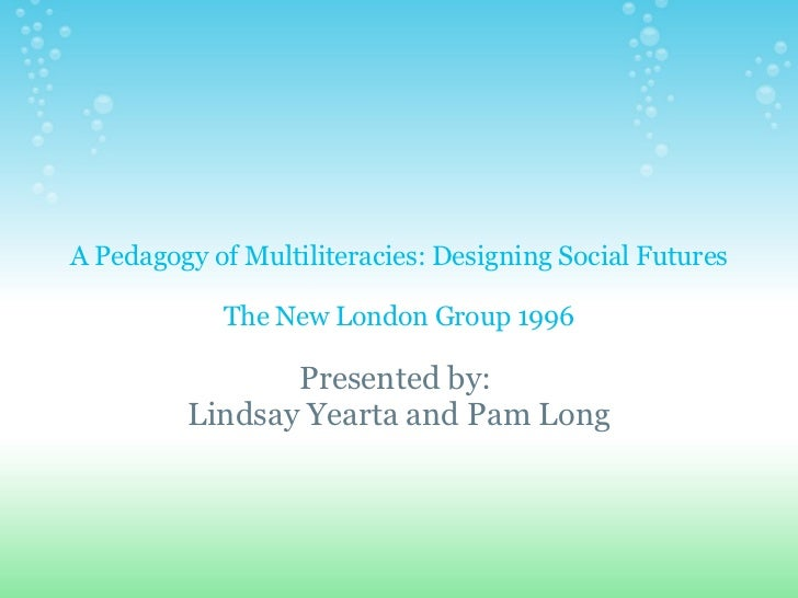 A Pedagogy of Multiliteracies: Designing Social Futures The New London Group 1996 Presented by: Lindsay Yearta and Pam Long