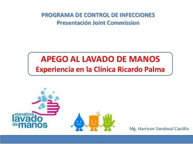 PROGRAMA DE CONTROL DE INFECCIONES     Presentación Joint Commission APEGO AL LAVADO DE MANOSExperiencia en la Clínica Ric...