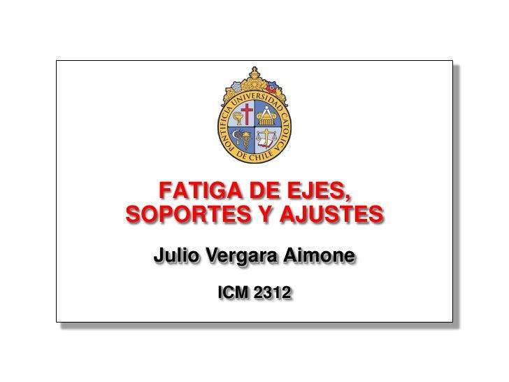 FATIGA DE EJES, SOPORTES Y AJUSTES  Julio Vergara Aimone        ICM 2312