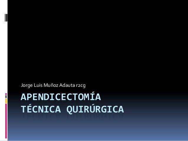 APENDICECTOMÍA TÉCNICA QUIRÚRGICA Jorge Luis MuñozAdauta r2cg