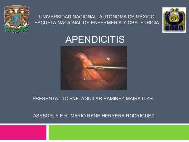 UNIVERSIDAD NACIONAL AUTÓNOMA DE MÉXICO ESCUELA NACIONAL DE ENFERMERÍA Y OBSTETRICIA APENDICITIS PRESENTA: LIC ENF. AGUILA...