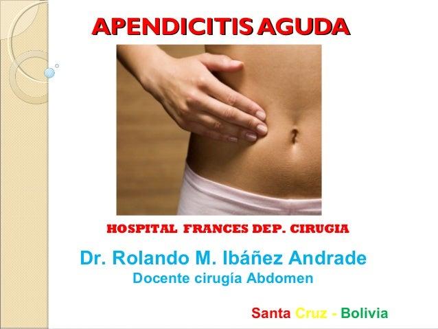APENDICITIS AGUDA  HOSPITAL FRANCES DEP. CIRUGIA  Dr. Rolando M. Ibáñez Andrade Docente cirugía Abdomen Santa Cruz - Boliv...