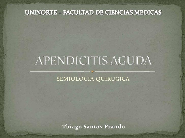 SEMIOLOGIA QUIRUGICA <br />APENDICITIS AGUDA<br />UNINORTE – FACULTAD DE CIENCIAS MEDICAS<br />Thiago SantosPrando<br />