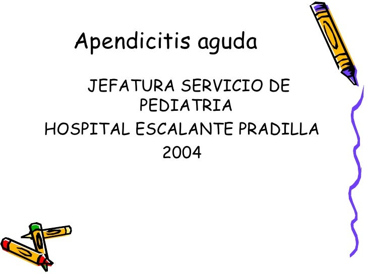 Apendicitis aguda <ul><li>JEFATURA SERVICIO DE PEDIATRIA  </li></ul><ul><li>HOSPITAL ESCALANTE PRADILLA </li></ul><ul><li>...