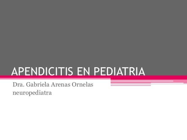 APENDICITIS EN PEDIATRIADra. Gabriela Arenas Ornelasneuropediatra