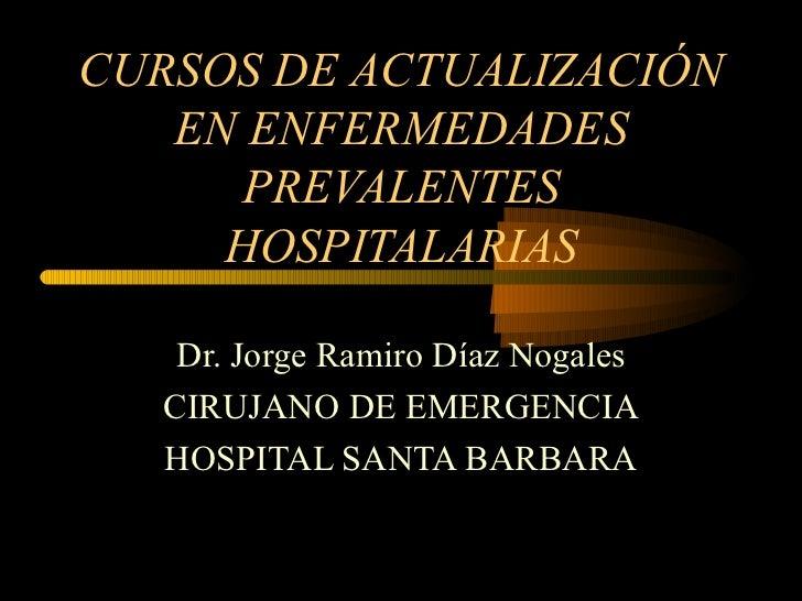 CURSOS DE ACTUALIZACIÓN EN ENFERMEDADES PREVALENTES HOSPITALARIAS Dr. Jorge Ramiro Díaz Nogales CIRUJANO DE EMERGENCIA HOS...