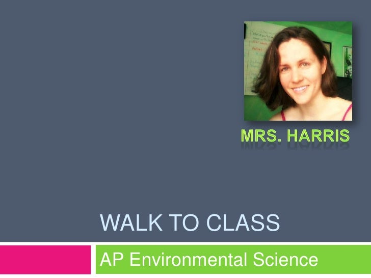 Walk to class<br />AP Environmental Science<br />Mrs. Harris<br />