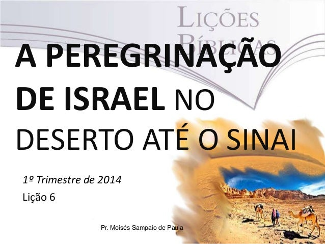 A PEREGRINAÇÃO DE ISRAEL NO DESERTO ATÉ O SINAI 1º Trimestre de 2014 Lição 6 Pr. Moisés Sampaio de Paula