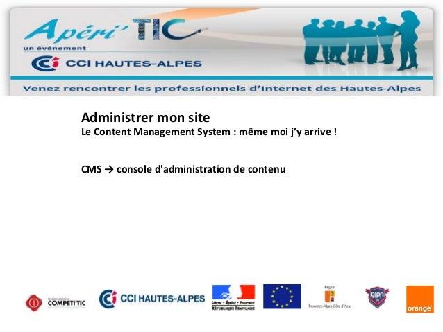 Administrer mon site  Le Content Management System : même moi j'y arrive ! CMS → console d'administration de contenu