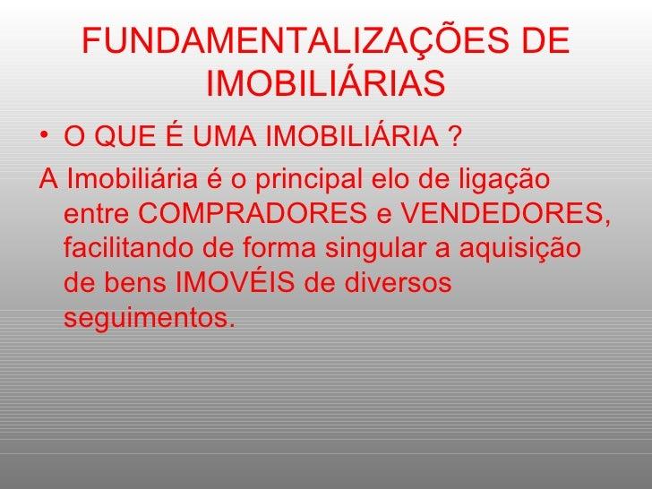 FUNDAMENTALIZAÇÕES DE IMOBILIÁRIAS <ul><li>O QUE É UMA IMOBILIÁRIA ? </li></ul><ul><li>A Imobiliária é o principal elo de ...