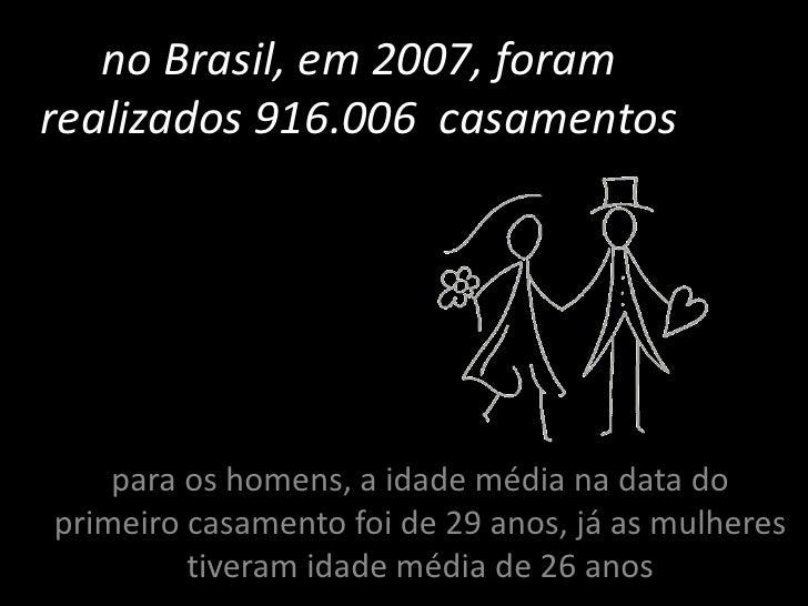 no Brasil, em 2007, foram realizados 916.006  casamentos<br />para os homens, a idade média na data do primeiro casamento ...