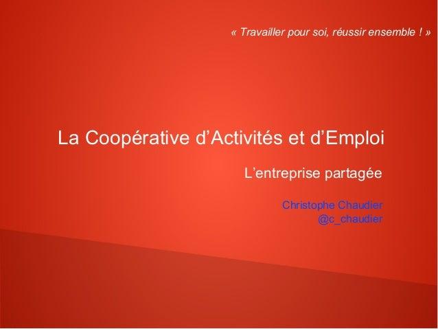« Travailler pour soi, réussir ensemble ! »La Coopérative d'Activités et d'Emploi                       L'entreprise parta...