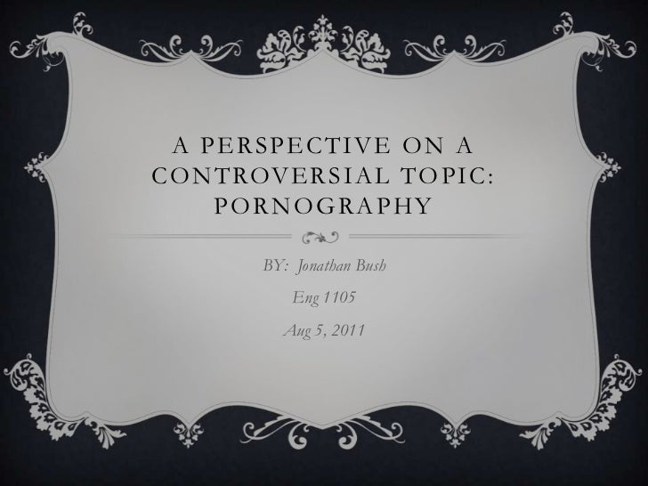 A Perspective on a Controversial Topic: Pornography<br />BY:  Jonathan Bush<br />Eng 1105<br />Aug 5, 2011 <br />