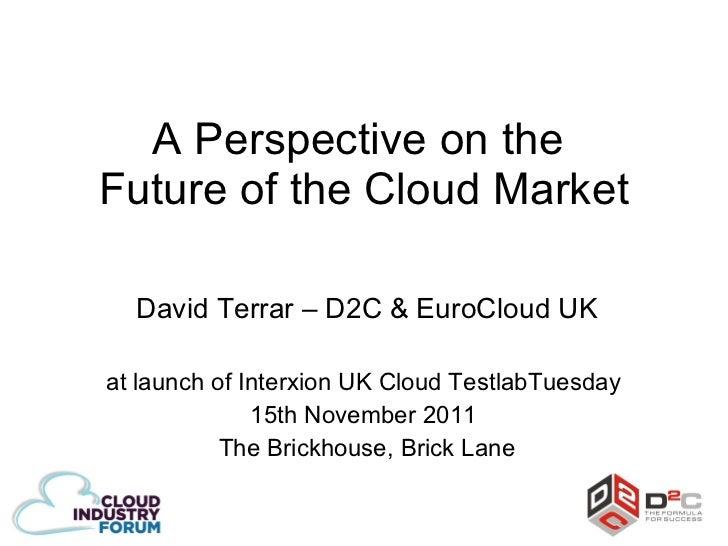 A Perspective on the  Future of the Cloud Market David Terrar – D2C & EuroCloud UK at launch of Interxion UK Cloud Testlab...