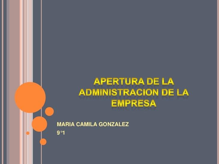 APERTURA DE LA ADMINISTRACION DE LA EMPRESA<br />MARIA CAMILA GONZALEZ<br />9°1<br />