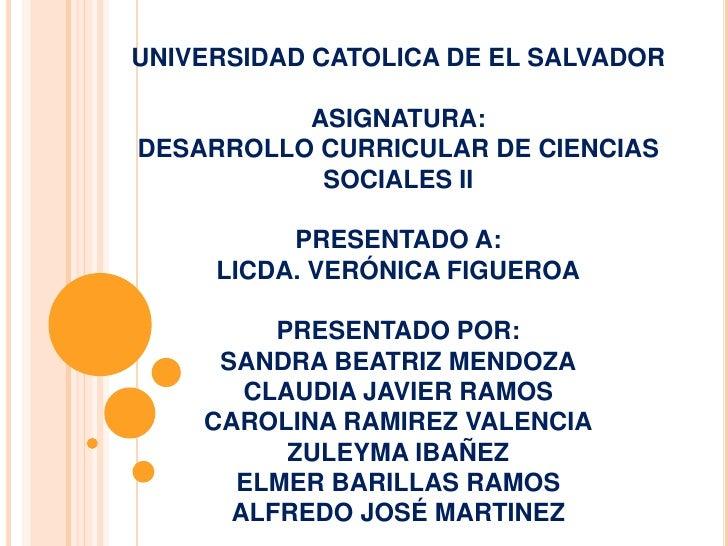 UNIVERSIDAD CATOLICA DE EL SALVADOR          ASIGNATURA:DESARROLLO CURRICULAR DE CIENCIAS           SOCIALES II          P...