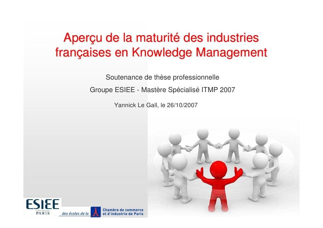 Aperçu de la maturité des industries françaises en Knowledge Management           Soutenance de thèse professionnelle     ...