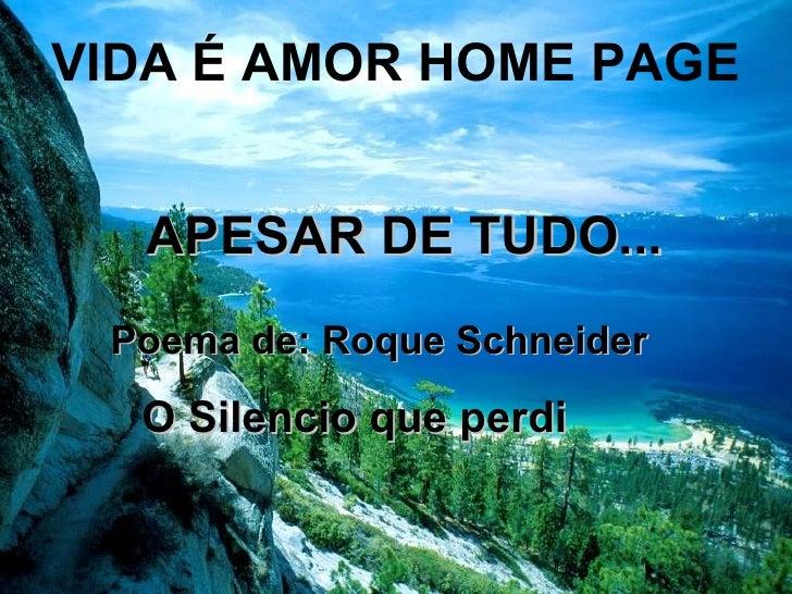 APESAR DE TUDO... Poema de: Roque Schneider O Silencio que perdi VIDA É AMOR HOME PAGE