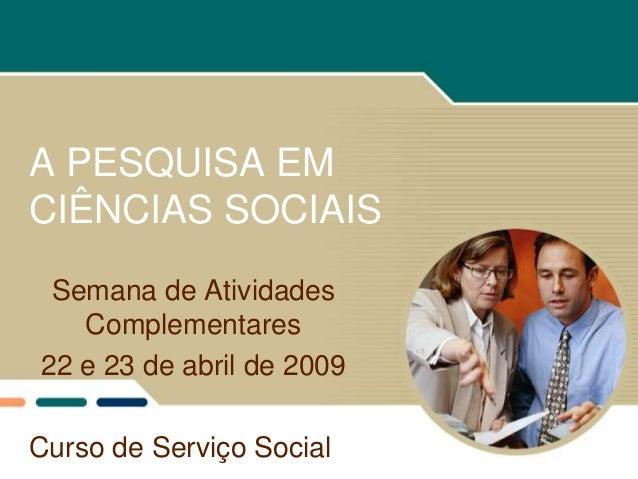 A PESQUISA EMCIÊNCIAS SOCIAIS Semana de Atividades   Complementares22 e 23 de abril de 2009Curso de Serviço Social